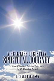 A Real Life Christian Spiritual Journey by Richard Ferguson