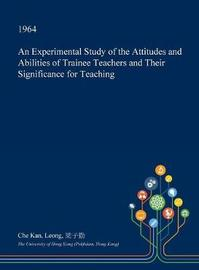 An Experimental Study of the Attitudes and Abilities of Trainee Teachers and Their Significance for Teaching by Che Kan Leong image