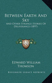 Between Earth and Sky: And Other Strange Stories of Deliverance (1897) by Edward William Thomson