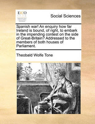 Spanish War! an Enquiry How Far Ireland Is Bound, of Right, to Embark in the Impending Contest on the Side of Great-Britain? Addressed to the Members of Both Houses of Parliament. by Theobald Wolfe Tone