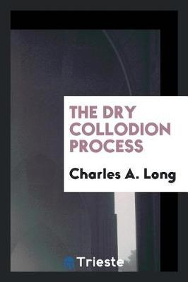 The Dry Collodion Process by Charles A. Long