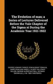 The Evolution of Man; A Series of Lectures Delivered Before the Yale Chapter of the SIGMA XI During the Academic Year 1921-1922 by George Howard Parker