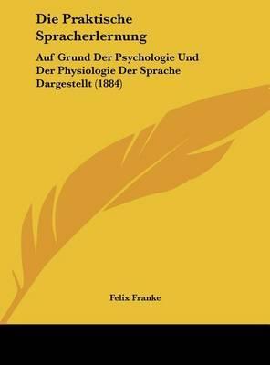 Die Praktische Spracherlernung: Auf Grund Der Psychologie Und Der Physiologie Der Sprache Dargestellt (1884) by Felix Franke image