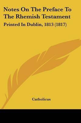Notes On The Preface To The Rhemish Testament: Printed In Dublin, 1813 (1817) by . Catholicus