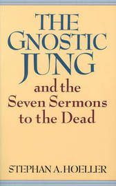 The Gnostic Jung and the Seven Sermons to the Dead by Stephan A. Hoeller