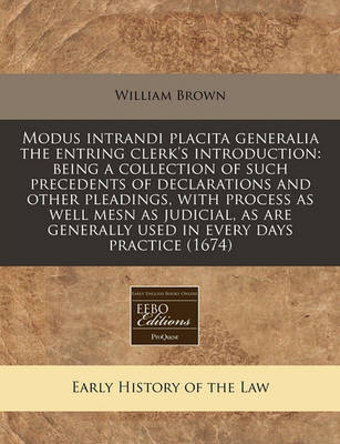 Modus Intrandi Placita Generalia the Entring Clerk's Introduction: Being a Collection of Such Precedents of Declarations and Other Pleadings, with Process as Well Mesn as Judicial, as Are Generally Used in Every Days Practice (1674) by William Brown