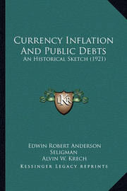 Currency Inflation and Public Debts: An Historical Sketch (1921) by Edwin Robert Anderson Seligman