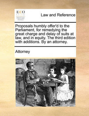 Proposals Humbly Offer'd to the Parliament, for Remedying the Great Charge and Delay of Suits at Law, and in Equity. the Third Edition with Additions. by an Attorney by Attorney