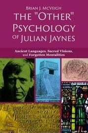 The 'Other' Psychology of Julian Jaynes by Brian J McVeigh