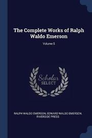 The Complete Works of Ralph Waldo Emerson; Volume 5 by Ralph Waldo Emerson
