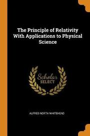 The Principle of Relativity with Applications to Physical Science by Alfred North Whitehead