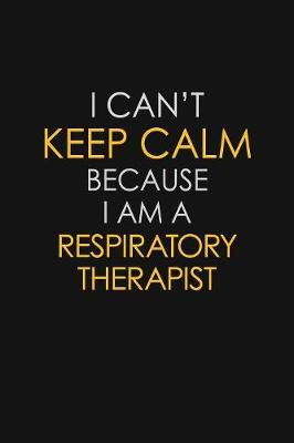 I Can't Keep Calm Because I Am A Respiratory Therapist by Blue Stone Publishers