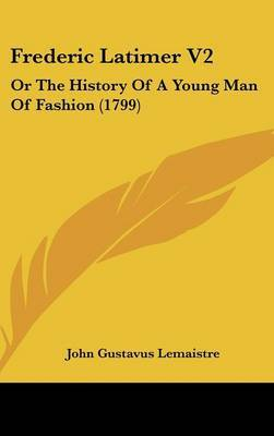 Frederic Latimer V2: Or The History Of A Young Man Of Fashion (1799) by John Gustavus LeMaistre image