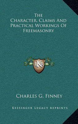 The Character, Claims and Practical Workings of Freemasonry by Charles G Finney