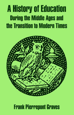 A History of Education During the Middle Ages and the Transition to Modern Times by Frank Pierrepont Graves