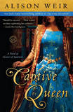 Captive Queen: A Novel of Eleanor of Aquitaine by Alison Weir