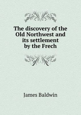 The Discovery of the Old Northwest and Its Settlement by the Frech by James Baldwin