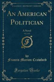 An American Politician, Vol. 2 of 2 by (Francis Marion Crawford