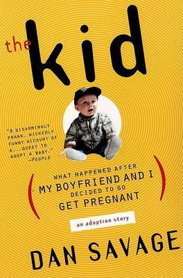 The Kid: What Happened After My Boyfriend and I Decided to Go Get Pregnant (An Adoption Story) by Dan Savage