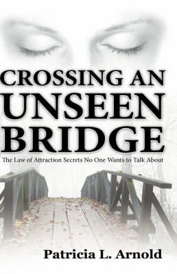 Crossing an Unseen Bridge: The Law of Attraction Secrets No One Wants to Talk about by Patricia L Arnold
