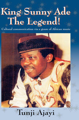 King Sunny Ade the Legend!: Cultural Communication Via a Genre of African Music by Tunji Ajayi