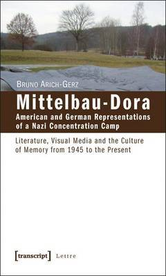 Mittelbau-Dora: American and German Representations of a Nazi Concentration Camp by Bruno Arich-Gerz