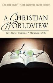 A Christian Worldview by S.T.D. Rev. Msgr. Chester Michael