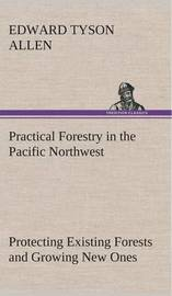 Practical Forestry in the Pacific Northwest Protecting Existing Forests and Growing New Ones, from the Standpoint of the Public and That of the Lumberman, with an Outline of Technical Methods by Edward Tyson Allen