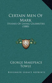 Certain Men of Mark: Studies of Living Celebrities (1880) by George Makepeace Towle