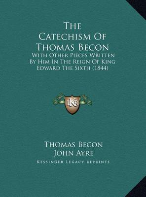 The Catechism of Thomas Becon the Catechism of Thomas Becon: With Other Pieces Written by Him in the Reign of King Edwardwith Other Pieces Written by Him in the Reign of King Edward the Sixth (1844) the Sixth (1844) by Thomas Becon