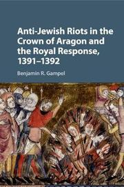 Anti-Jewish Riots in the Crown of Aragon and the Royal Response, 1391-1392 by Benjamin R. Gampel