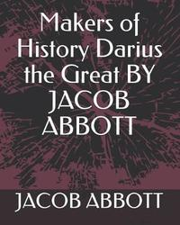 Makers of History Darius the Great by Jacob Abbott by Jacob Abbott