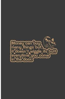 Money Can Many Things But it Doesn't Wiggle its Butt Everytime You Come in The Door by Milly Ward