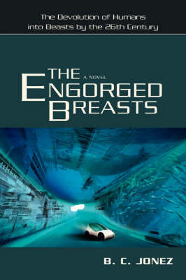 The Engorged Breasts: The Devolution of Humans Into Beasts by the 26th Century by B.C. Jonez
