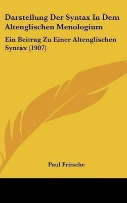 Darstellung Der Syntax in Dem Altenglischen Menologium: Ein Beitrag Zu Einer Altenglischen Syntax (1907) by Paul Fritsche