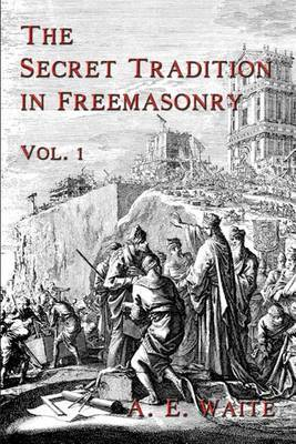 The Secret Tradition In Freemasonry by A.E. WAITE