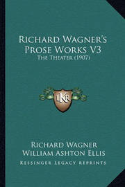 Richard Wagner's Prose Works V3: The Theater (1907) by Richard Wagner