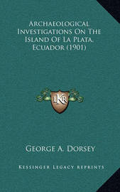 Archaeological Investigations on the Island of La Plata, Ecuador (1901) by George A. Dorsey