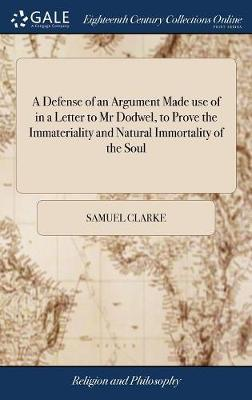 A Defense of an Argument Made Use of in a Letter to MR Dodwel, to Prove the Immateriality and Natural Immortality of the Soul by Samuel Clarke image