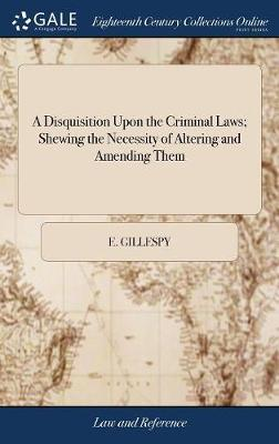 A Disquisition Upon the Criminal Laws; Shewing the Necessity of Altering and Amending Them by E Gillespy image