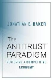 The Antitrust Paradigm by Jonathan B Baker