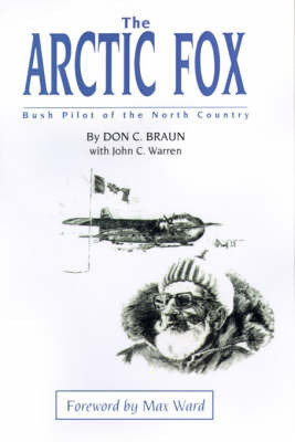 The Arctic Fox: Bush Pilot of the North Country by Don C. Braun