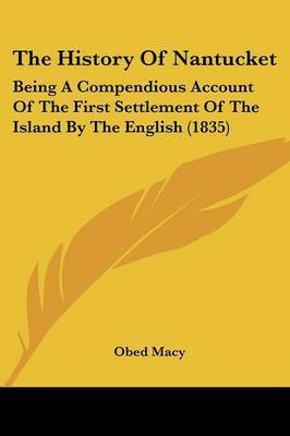 The History Of Nantucket: Being A Compendious Account Of The First Settlement Of The Island By The English (1835) by Obed Macy