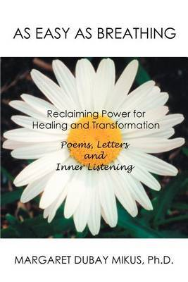 As Easy as Breathing: Reclaiming Power for Healing and Transformation Poems, Letters and Inner Listening by Margaret D. Mikus