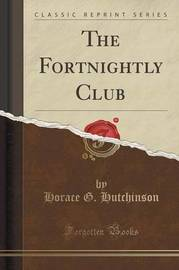 The Fortnightly Club (Classic Reprint) by Horace G Hutchinson
