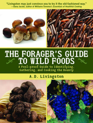 Forager's Guide to Wild Foods: A Fool-Proof Guide to Identifying, Gathering, and Cooking the Bounty by A.D. Livingston