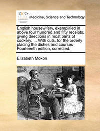 English Housewifery, Exemplified in Above Four Hundred and Fifty Receipts, Giving Directions in Most Parts of Cookery; ... with Cuts, for the Orderly Placing the Dishes and Courses Fourteenth Edition, Corrected by Elizabeth Moxon