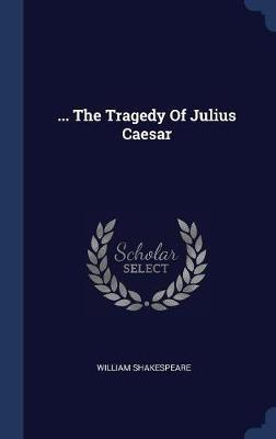 ... the Tragedy of Julius Caesar by William Shakespeare