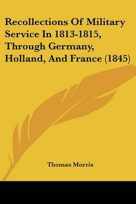 Recollections Of Military Service In 1813-1815, Through Germany, Holland, And France (1845) by Thomas Morris image