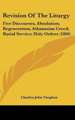 Revision Of The Liturgy: Five Discourses, Absolution; Regeneration; Athanasian Creed; Burial Service; Holy Orders (1860) by Charles John Vaughan
